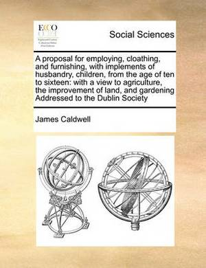 A Proposal for Employing, Cloathing, and Furnishing, with Implements of Husbandry, Children, from the Age of Ten to Sixteen: With a View to Agriculture, the Improvement of Land, and Gardening Addressed to the Dublin Society