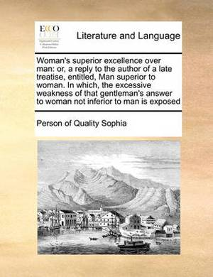 Woman's Superior Excellence Over Man: Or, a Reply to the Author of a Late Treatise, Entitled, Man Superior to Woman. in Which, the Excessive Weakness of That Gentleman's Answer to Woman Not Inferior to Man Is Exposed