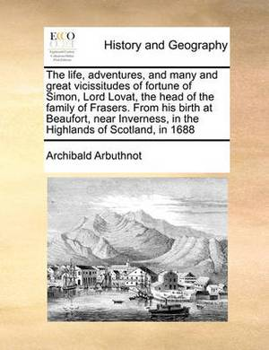 The Life, Adventures, and Many and Great Vicissitudes of Fortune of Simon, Lord Lovat, the Head of the Family of Frasers. from His Birth at Beaufort, Near Inverness, in the Highlands of Scotland, in 1688