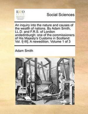 An Inquiry Into the Nature and Causes of the Wealth of Nations. by Adam Smith, LL.D. and F.R.S. of London Andedinburgh: One of the Commissioners of His Majesty's Customs in Scotland: Vol. I[-III]. a Newedition. Volume 1 of 3