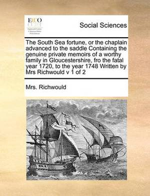The South Sea Fortune, or the Chaplain Advanced to the Saddle Containing the Genuine Private Memoirs of a Worthy Family in Gloucestershire, Fro the Fatal Year 1720, to the Year 1748 Written by Mrs Richwould V 1 of 2