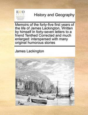 Memoirs of the Forty-Five First Years of the Life of James Lackington, Written by Himself in Forty-Seven Letters to a Friend Tenthed Corrected and Much Enlarged: Interspersed with Many Original Humorous Stories