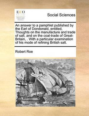 An Answer to a Pamphlet Published by the Earl of Dondonald, Entitled, Thoughts on the Manufacture and Trade of Salt, and on the Coal-Trade of Great-Britain, . with a Particular Examination of His Mode of Refining British Salt.