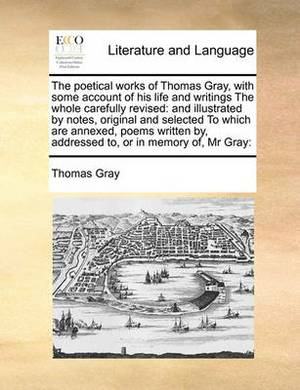 The Poetical Works of Thomas Gray, with Some Account of His Life and Writings the Whole Carefully Revised: And Illustrated by Notes, Original and Selected to Which Are Annexed, Poems Written By, Addressed To, or in Memory Of, MR Gray: