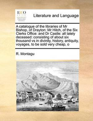 A Catalogue of the Libraries of MR Bishop, of Drayton: MR Hitch, of the Six Clerks Office: And Dr Castle: All Lately Deceased: Consisting of about Six Thousand Vs in Divinity, History, Antiquity, Voyages, to Be Sold Very Cheap, O