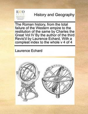 The Roman History, from the Total Failure of the Western Empire to the Restitution of the Same by Charles the Great Vol IV by the Author of the Third Revis'd by Laurence Echard, with a Compleat Index to the Whole V 4 of 4