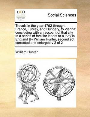 Travels in the Year 1792 Through France, Turkey, and Hungary, to Vienna: Concluding with an Account of That City in a Series of Familiar Letters to a Lady in England by William Hunter, Second Ed, Corrected and Enlarged V 2 of 2