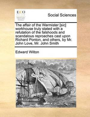 The Affair of the Warmister [Sic] Workhouse Truly Stated with a Refutation of the Falshoods and Scandalous Reproaches Cast Upon Richard Ponton, and Others, by Mr. John Love, Mr. John Smith