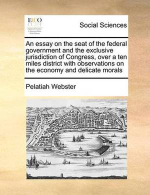 An Essay on the Seat of the Federal Government and the Exclusive Jurisdiction of Congress, Over a Ten Miles District with Observations on the Economy and Delicate Morals