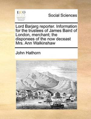 Lord Barjarg Reporter. Information for the Trustees of James Baird of London, Merchant; The Disponees of the Now Deceast Mrs. Ann Walkinshaw