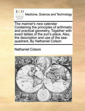 The Mariner's New Calendar Containing the Principles of Arithmetic and Practical Geometry, Together with Exact Tables of the Sun's Place, Also, the Description and Use of the Sea-Quadrant, by Nathaniel Colson
