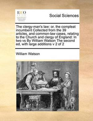 The Clergy-Man's Law: Or, the Compleat Incumbent Collected from the 39 Articles, and Common-Law Cases, Relating to the Church and Clergy of England: In Two Vs by William Watson the Second Ed, with Large Additions V 2 of 2