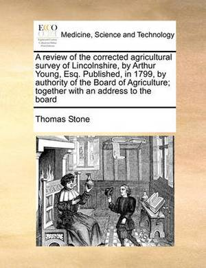 A Review of the Corrected Agricultural Survey of Lincolnshire, by Arthur Young, Esq. Published, in 1799, by Authority of the Board of Agriculture; Together with an Address to the Board