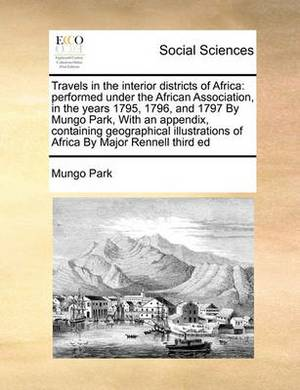 Travels in the Interior Districts of Africa: Performed Under the African Association, in the Years 1795, 1796, and 1797 by Mungo Park, with an Appendix, Containing Geographical Illustrations of Africa by Major Rennell Third Ed