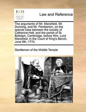 The Arguments of Mr. Mansfield, Mr. Dunning, and Mr. Pemberton, on the Special Case Between the Society of Catherine-Hall, and the Parish of St. Boltolph, Cambridge, Before Wm. Lord Mansfield, in the Court of King's Bench, June 6th, 1774.