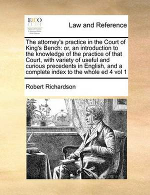The Attorney's Practice in the Court of King's Bench: Or, an Introduction to the Knowledge of the Practice of That Court, with Variety of Useful and Curious Precedents in English, and a Complete Index to the Whole Ed 4 Vol 1