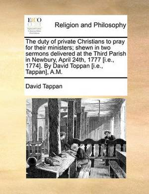 The Duty of Private Christians to Pray for Their Ministers; Shewn in Two Sermons Delivered at the Third Parish in Newbury, April 24th, 1777 [i.E., 1774]. by David Toppan [i.E., Tappan], A.M