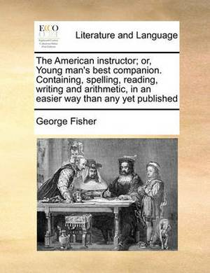 The American Instructor; Or, Young Man's Best Companion. Containing, Spelling, Reading, Writing and Arithmetic, in an Easier Way Than Any Yet Published