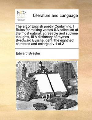 The Art of English Poetry Containing, I Rules for Making Verses II a Collection of the Most Natural, Agreeable and Sublime Thoughts, III a Dictionary of Rhymes Byedward Bysshe, Gent the Eighthed Corrected and Enlarged V 1 of 2