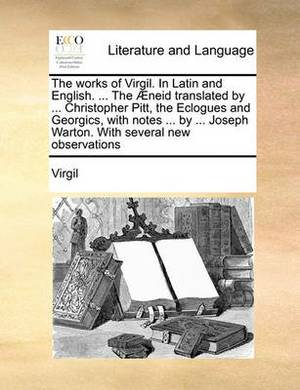 The Works of Virgil. in Latin and English. ... the Aeneid Translated by ... Christopher Pitt, the Eclogues and Georgics, with Notes ... by ... Joseph Warton. with Several New Observations