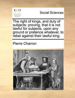 The Right of Kings, and Duty of Subjects: Proving, That It Is Not Lawful for Subjects, Upon Any Ground or Pretence Whatever, to Rebel Against Their Lawful King.