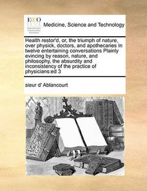 Health Restor'd, Or, the Triumph of Nature, Over Physick, Doctors, and Apothecaries in Twelve Entertaining Conversations Plainly Evincing by Reason, Nature, and Philosophy, the Absurdity and Inconsistency of the Practice of Physicians: Ed 3