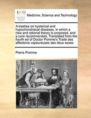 A Treatise on Hysterical and Hypochondriacal Diseases, in Which a New and Rational Theory Is Proposed, and a Cure Recommended, Translated from the Fourth Ed of Doctor Pomme's Trait Des Affections Vapeureuses Des Deux Sexes