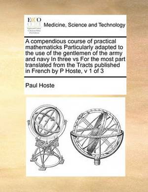 A Compendious Course of Practical Mathematicks Particularly Adapted to the Use of the Gentlemen of the Army and Navy in Three Vs for the Most Part Translated from the Tracts Published in French by P Hoste, V 1 of 3