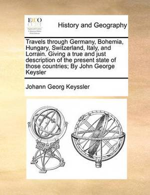 Travels Through Germany, Bohemia, Hungary, Switzerland, Italy, and Lorrain. Giving a True and Just Description of the Present State of Those Countries; By John George Keysler