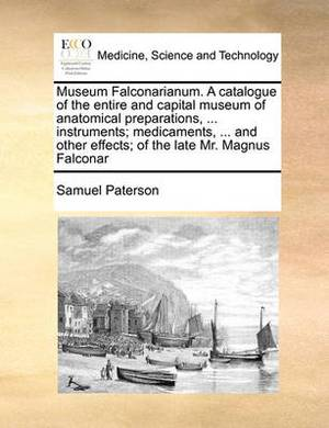 Museum Falconarianum. a Catalogue of the Entire and Capital Museum of Anatomical Preparations, ... Instruments; Medicaments, ... and Other Effects; Of the Late Mr. Magnus Falconar