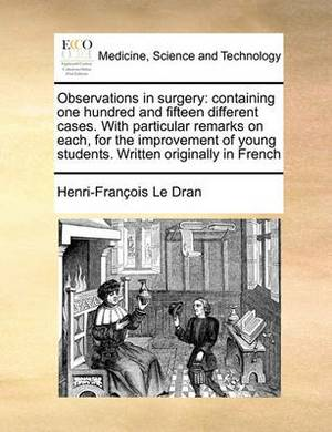 Observations in Surgery: Containing One Hundred and Fifteen Different Cases. with Particular Remarks on Each, for the Improvement of Young Students. Written Originally in French