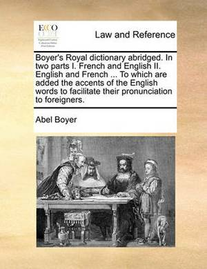 Boyer's Royal Dictionary Abridged. in Two Parts I. French and English II. English and French ... to Which Are Added the Accents of the English Words to Facilitate Their Pronunciation to Foreigners.