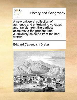 A New Universal Collection of Authentic and Entertaining Voyages and Travels, from the Earliest Accounts to the Present Time. Judiciously Selected from the Best Writers