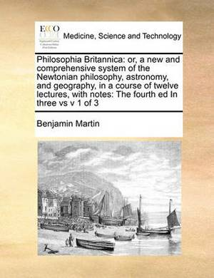 Philosophia Britannica: Or, a New and Comprehensive System of the Newtonian Philosophy, Astronomy, and Geography, in a Course of Twelve Lectures, with Notes: The Fourth Ed in Three Vs V 1 of 3