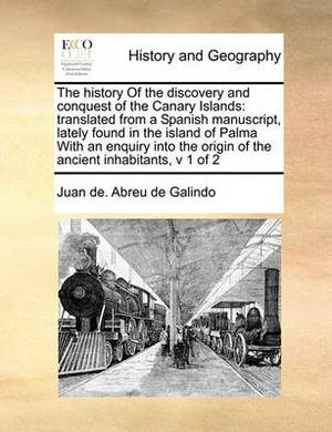 The History of the Discovery and Conquest of the Canary Islands: Translated from a Spanish Manuscript, Lately Found in the Island of Palma with an Enquiry Into the Origin of the Ancient Inhabitants, V 1 of 2
