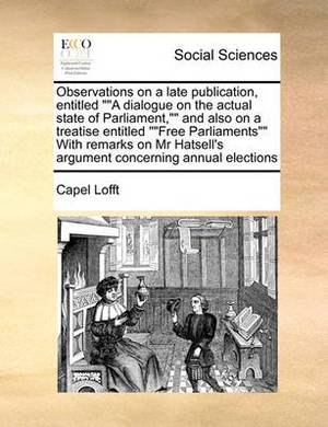 Observations on a Late Publication, Entitled  A Dialogue on the Actual State of Parliament,  and Also on a Treatise Entitled  Free Parliaments  with Remarks on MR Hatsell's Argument Concerning Annual Elections