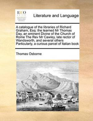 A Catalogue of the Libraries of Richard Graham, Esq: The Learned MR Thomas Day, an Eminent Divine of the Church of Rome the REV MR Cawley, Late Rector of Wandsworth, and Several Others Particularly, a Curious Parcel of Italian Book