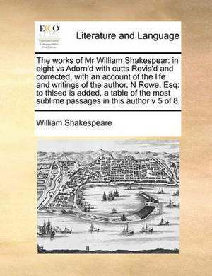 The Works of MR William Shakespear: In Eight Vs Adorn'd with Cutts Revis'd and Corrected, with an Account of the Life and Writings of the Author, N Rowe, Esq: To Thised Is Added, a Table of the Most Sublime Passages in This Author V 5 of 8