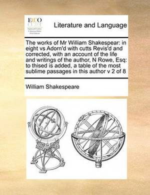 The Works of MR William Shakespear: In Eight Vs Adorn'd with Cutts Revis'd and Corrected, with an Account of the Life and Writings of the Author, N Rowe, Esq: To Thised Is Added, a Table of the Most Sublime Passages in This Author V 2 of 8