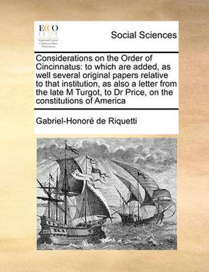 Considerations on the Order of Cincinnatus: To Which Are Added, as Well Several Original Papers Relative to That Institution, as Also a Letter from the Late M Turgot, to Dr Price, on the Constitutions of America