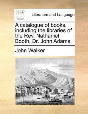 A Catalogue of Books, Including the Libraries of the REV. Nathaniel Booth, Dr. John Adams,