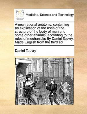 A New Rational Anatomy, Containing an Explication of the Uses of the Structure of the Body of Man and Some Other Animals, According to the Rules of Mechanicks by Daniel Tauvry, Made English from the Third Ed