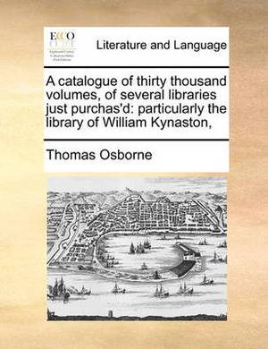 A Catalogue of Thirty Thousand Volumes, of Several Libraries Just Purchas'd: Particularly the Library of William Kynaston,