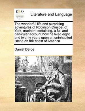 The Wonderful Life and Surprising Adventures of Robinson Crusoe, of York, Mariner: Containing, a Full and Particular Account How He Lived Eight and Twenty Years Upon an Uninhabited Island on the Coast of America