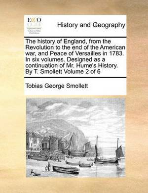 The History of England, from the Revolution to the End of the American War, and Peace of Versailles in 1783. in Six Volumes. Designed as a Continuation of Mr. Hume's History. by T. Smollett Volume 2 of 6