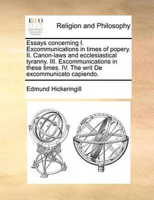 Essays Concerning I. Excommunications in Times of Popery. II. Canon-Laws and Ecclesiastical Tyranny. III. Excommunications in These Times. IV. the Writ de Excommunicato Capiendo.
