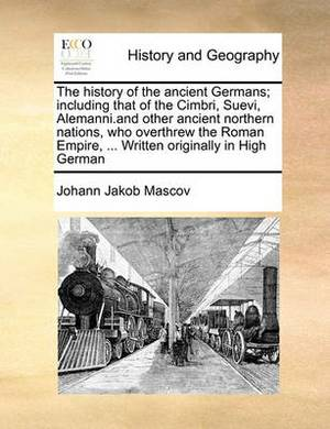 The History of the Ancient Germans; Including That of the Cimbri, Suevi, Alemanni.and Other Ancient Northern Nations, Who Overthrew the Roman Empire, ... Written Originally in High German Volume 2 of 2