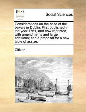 Considerations on the Case of the Bakers in Dublin. First Published in the Year 1751, and Now Reprinted, with Amendments and Large Additions; And a Proposal for a New Table of Assize.