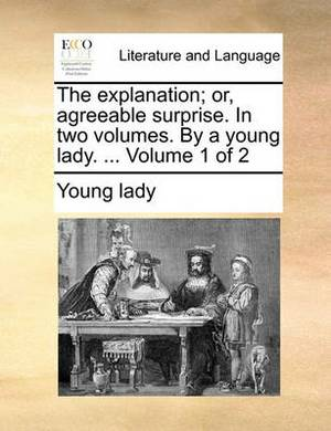 The Explanation; Or, Agreeable Surprise. in Two Volumes. by a Young Lady. ... Volume 1 of 2