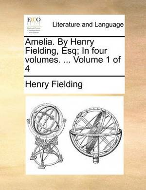 Amelia. by Henry Fielding, Esq; In Four Volumes. ... Volume 1 of 4